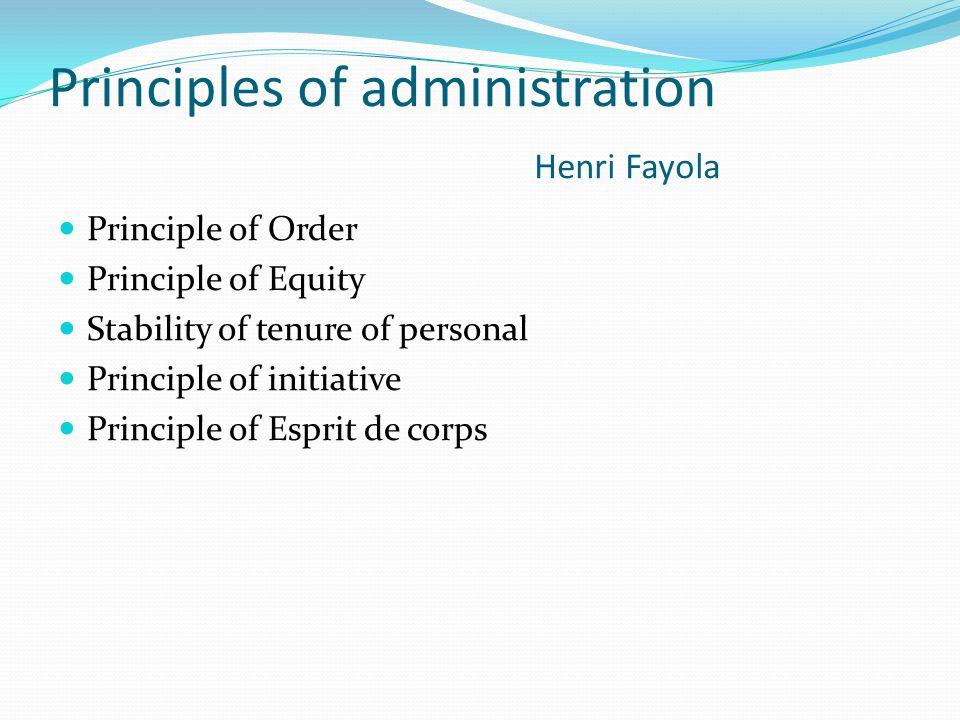 Principles of administration Henri Fayola Principle of Order Principle of Equity Stability of tenure of personal Principle of initiative Principle of Esprit de corps