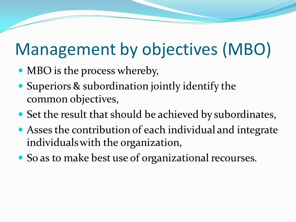 Management by objectives (MBO) MBO is the process whereby, Superiors & subordination jointly identify the common objectives, Set the result that should be achieved by subordinates, Asses the contribution of each individual and integrate individuals with the organization, So as to make best use of organizational recourses.