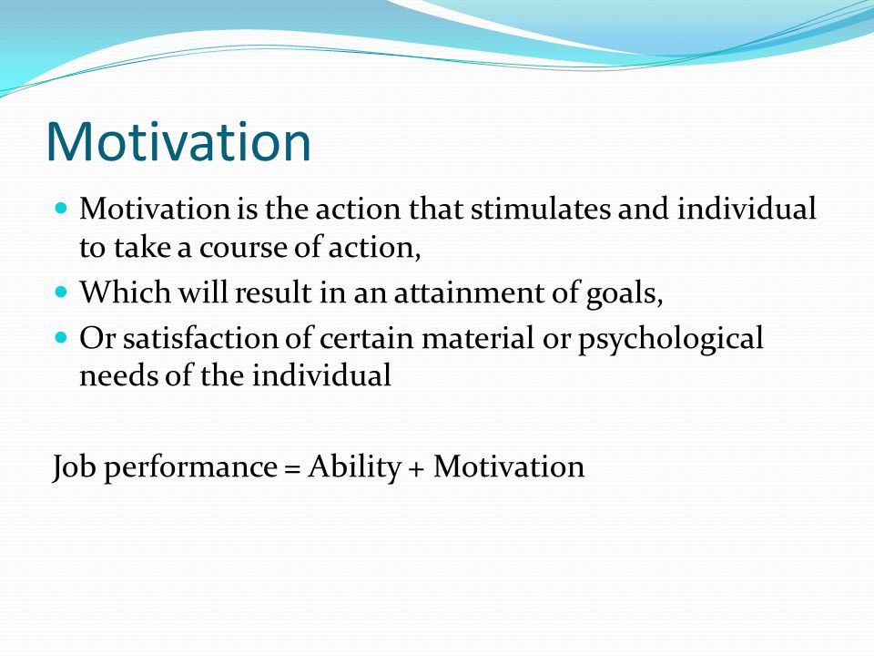 Motivation Motivation is the action that stimulates and individual to take a course of action, Which will result in an attainment of goals, Or satisfaction of certain material or psychological needs of the individual Job performance = Ability + Motivation