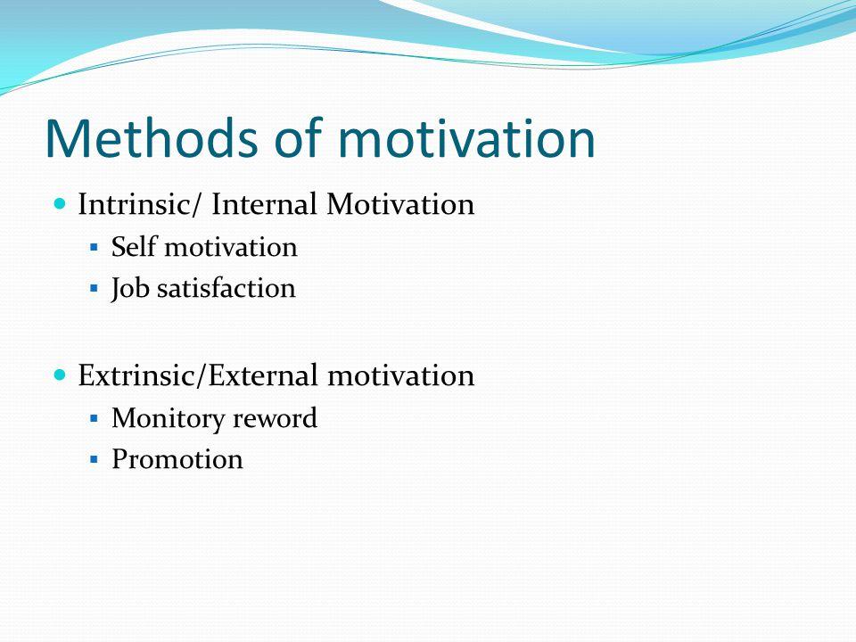 Methods of motivation Intrinsic/ Internal Motivation  Self motivation  Job satisfaction Extrinsic/External motivation  Monitory reword  Promotion