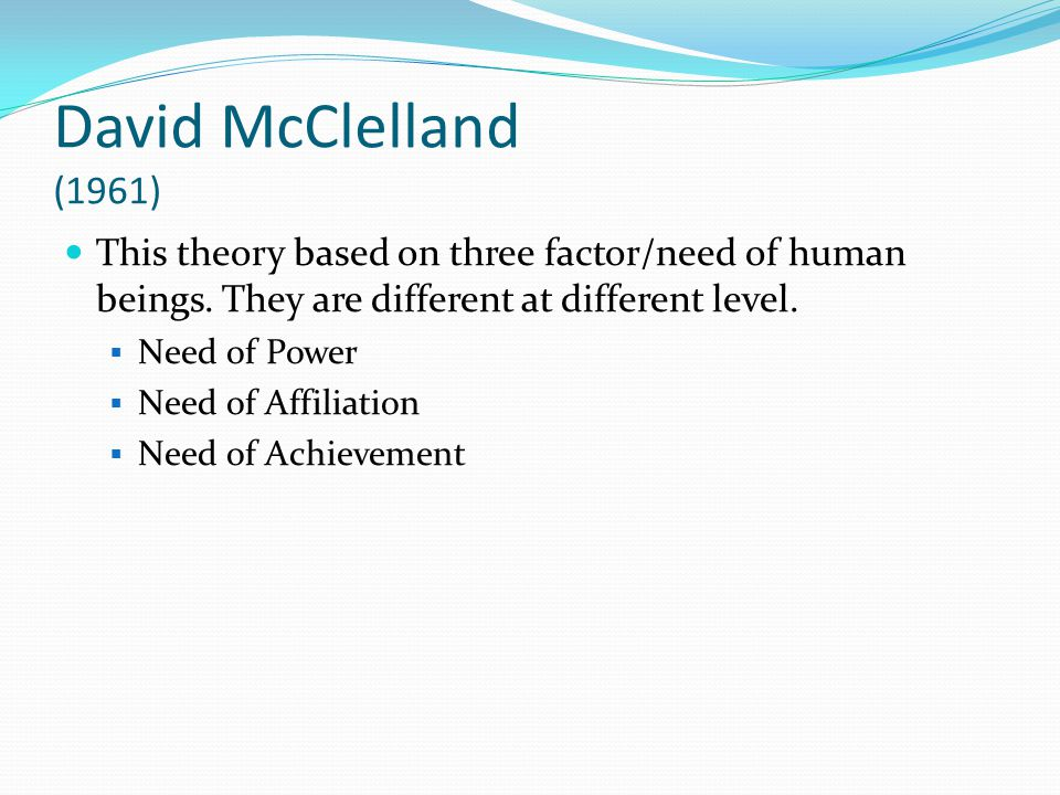 David McClelland (1961) This theory based on three factor/need of human beings.