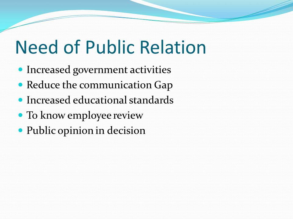 Need of Public Relation Increased government activities Reduce the communication Gap Increased educational standards To know employee review Public opinion in decision