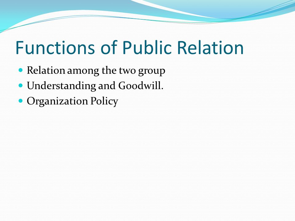 Functions of Public Relation Relation among the two group Understanding and Goodwill.