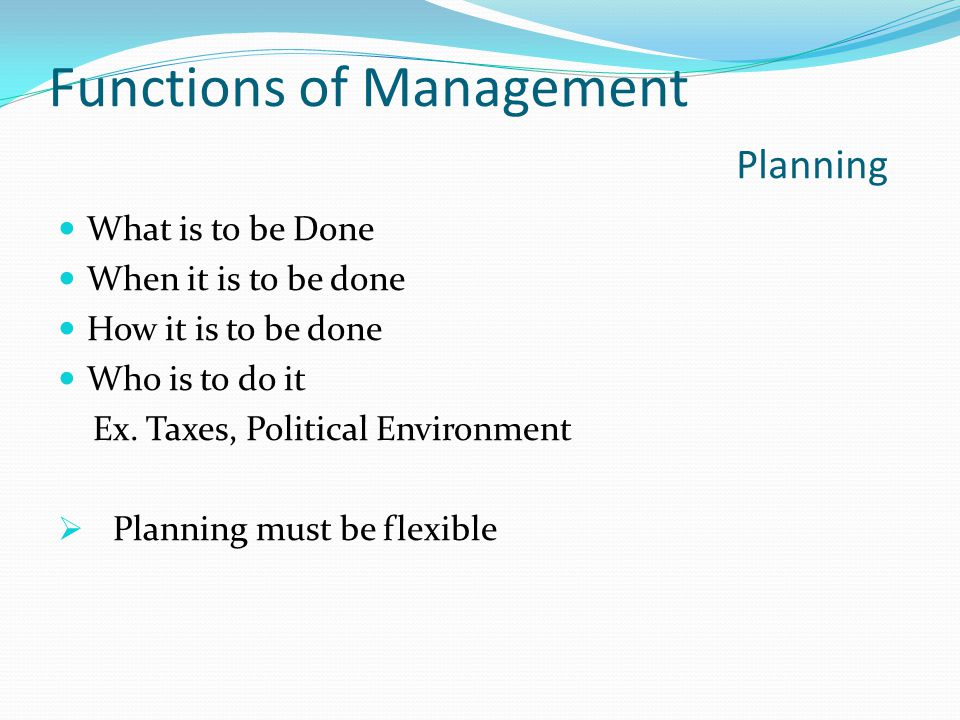 Functions of Management Planning What is to be Done When it is to be done How it is to be done Who is to do it Ex.