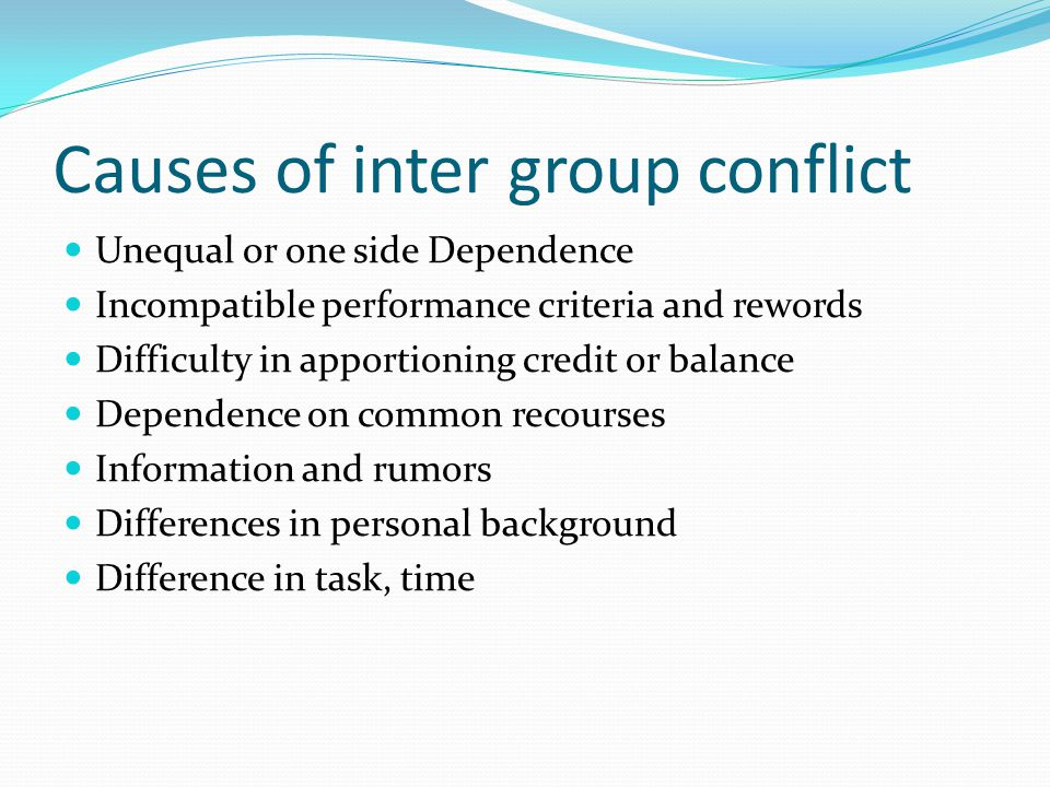 Causes of inter group conflict Unequal or one side Dependence Incompatible performance criteria and rewords Difficulty in apportioning credit or balance Dependence on common recourses Information and rumors Differences in personal background Difference in task, time