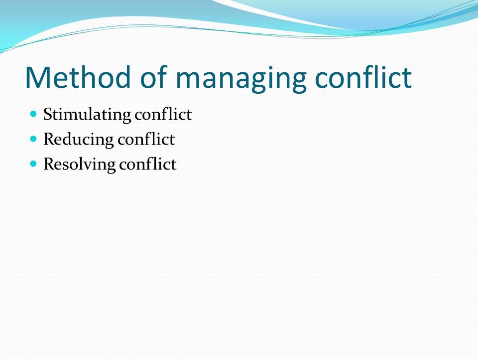 Method of managing conflict Stimulating conflict Reducing conflict Resolving conflict