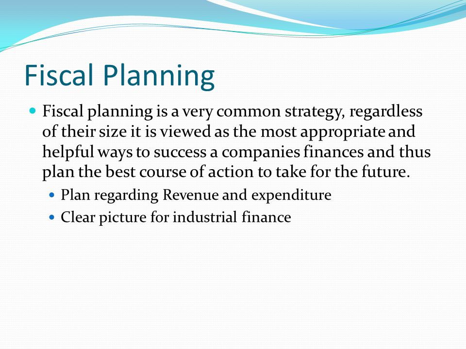Fiscal Planning Fiscal planning is a very common strategy, regardless of their size it is viewed as the most appropriate and helpful ways to success a companies finances and thus plan the best course of action to take for the future.
