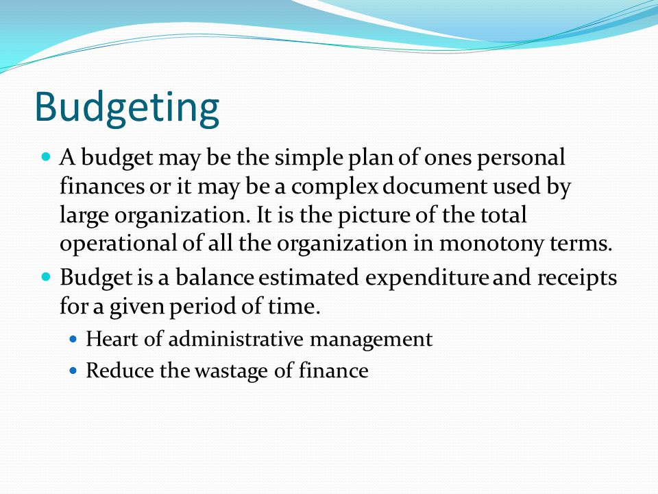 Budgeting A budget may be the simple plan of ones personal finances or it may be a complex document used by large organization.