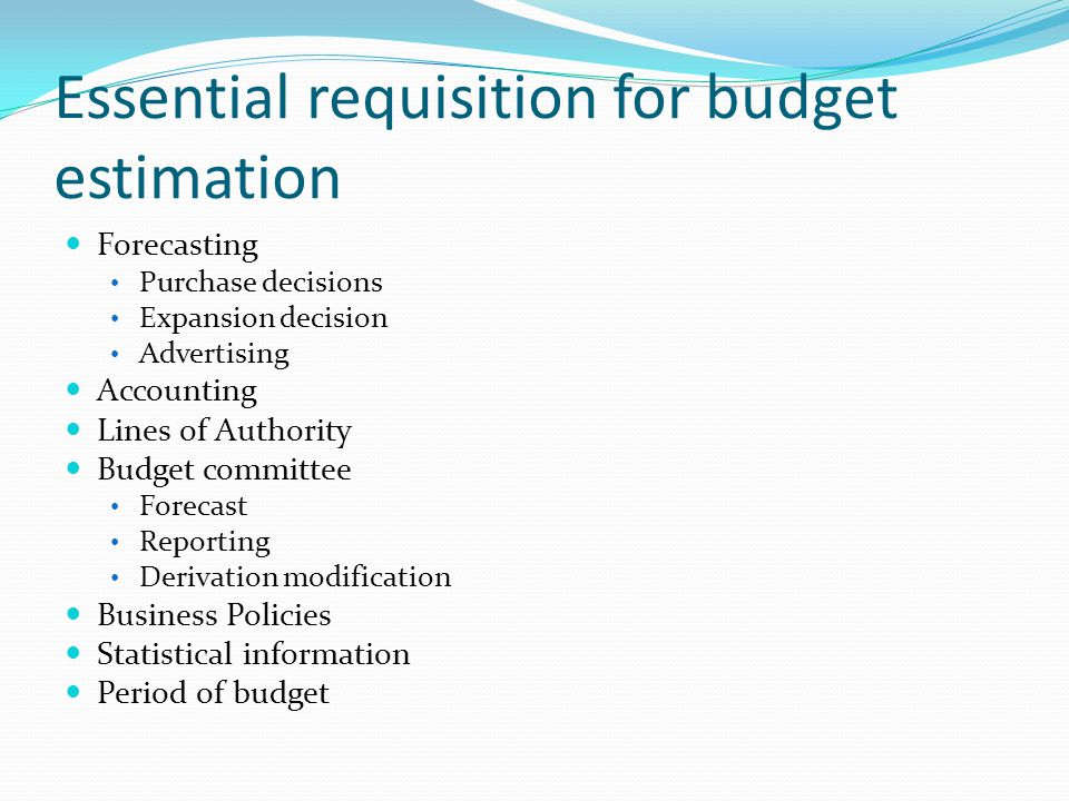 Essential requisition for budget estimation Forecasting Purchase decisions Expansion decision Advertising Accounting Lines of Authority Budget committee Forecast Reporting Derivation modification Business Policies Statistical information Period of budget