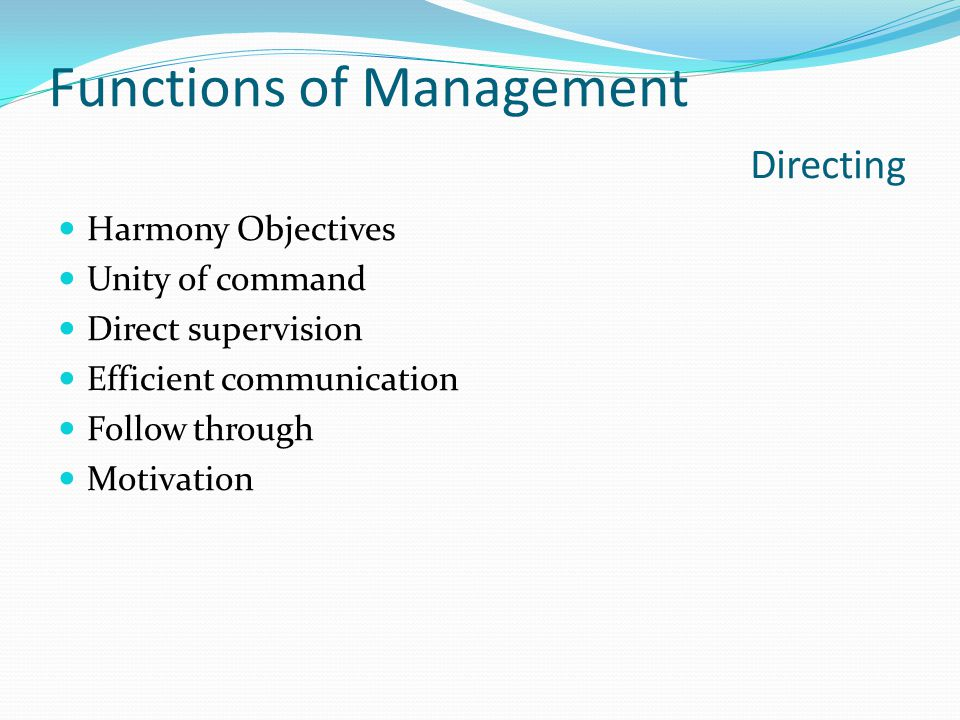 Functions of Management Directing Harmony Objectives Unity of command Direct supervision Efficient communication Follow through Motivation