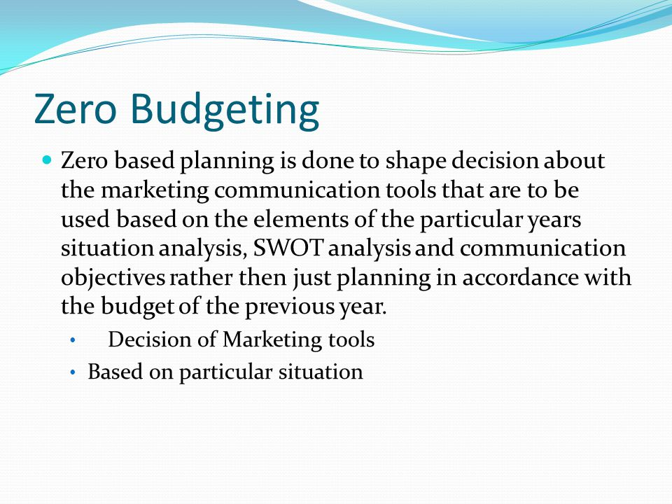 Zero Budgeting Zero based planning is done to shape decision about the marketing communication tools that are to be used based on the elements of the particular years situation analysis, SWOT analysis and communication objectives rather then just planning in accordance with the budget of the previous year.