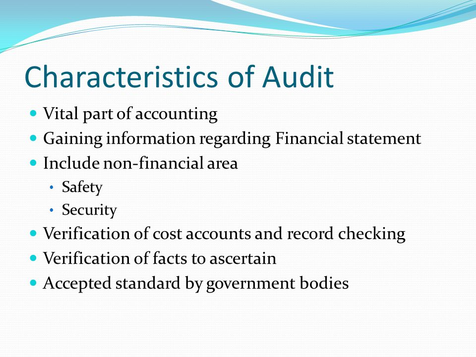 Characteristics of Audit Vital part of accounting Gaining information regarding Financial statement Include non-financial area Safety Security Verification of cost accounts and record checking Verification of facts to ascertain Accepted standard by government bodies