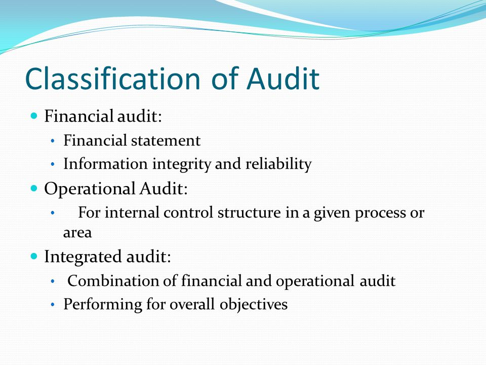 Classification of Audit Financial audit: Financial statement Information integrity and reliability Operational Audit: For internal control structure in a given process or area Integrated audit: Combination of financial and operational audit Performing for overall objectives