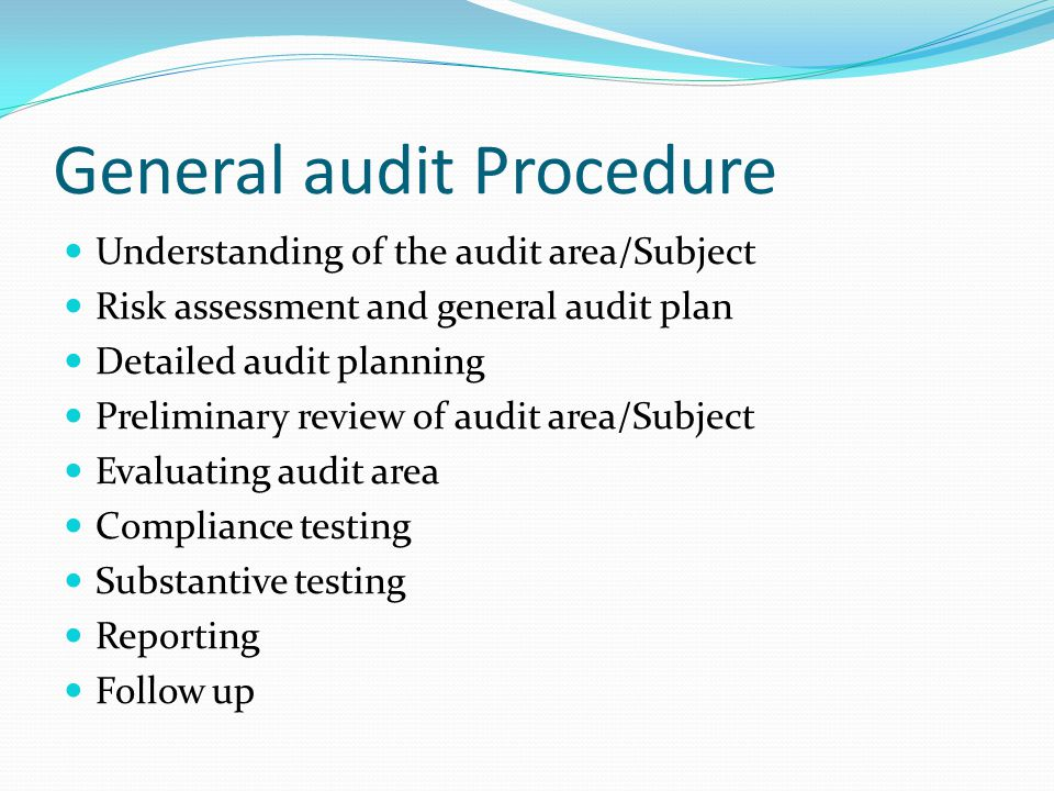 General audit Procedure Understanding of the audit area/Subject Risk assessment and general audit plan Detailed audit planning Preliminary review of audit area/Subject Evaluating audit area Compliance testing Substantive testing Reporting Follow up