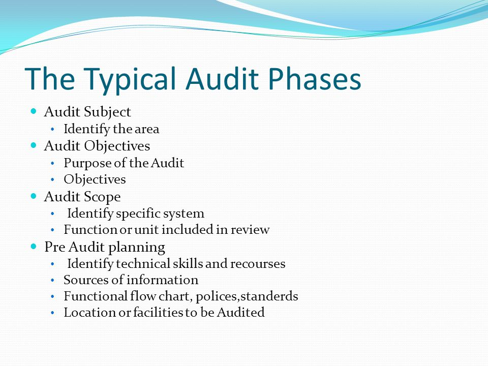 The Typical Audit Phases Audit Subject Identify the area Audit Objectives Purpose of the Audit Objectives Audit Scope Identify specific system Function or unit included in review Pre Audit planning Identify technical skills and recourses Sources of information Functional flow chart, polices,standerds Location or facilities to be Audited