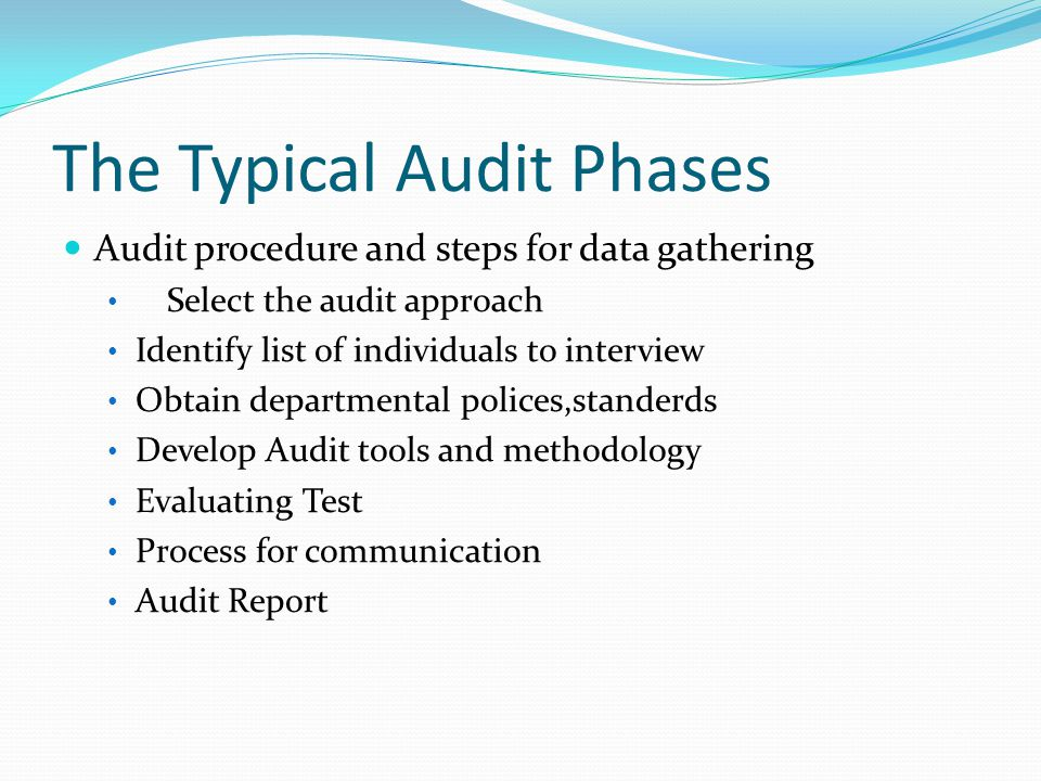 The Typical Audit Phases Audit procedure and steps for data gathering Select the audit approach Identify list of individuals to interview Obtain departmental polices,standerds Develop Audit tools and methodology Evaluating Test Process for communication Audit Report