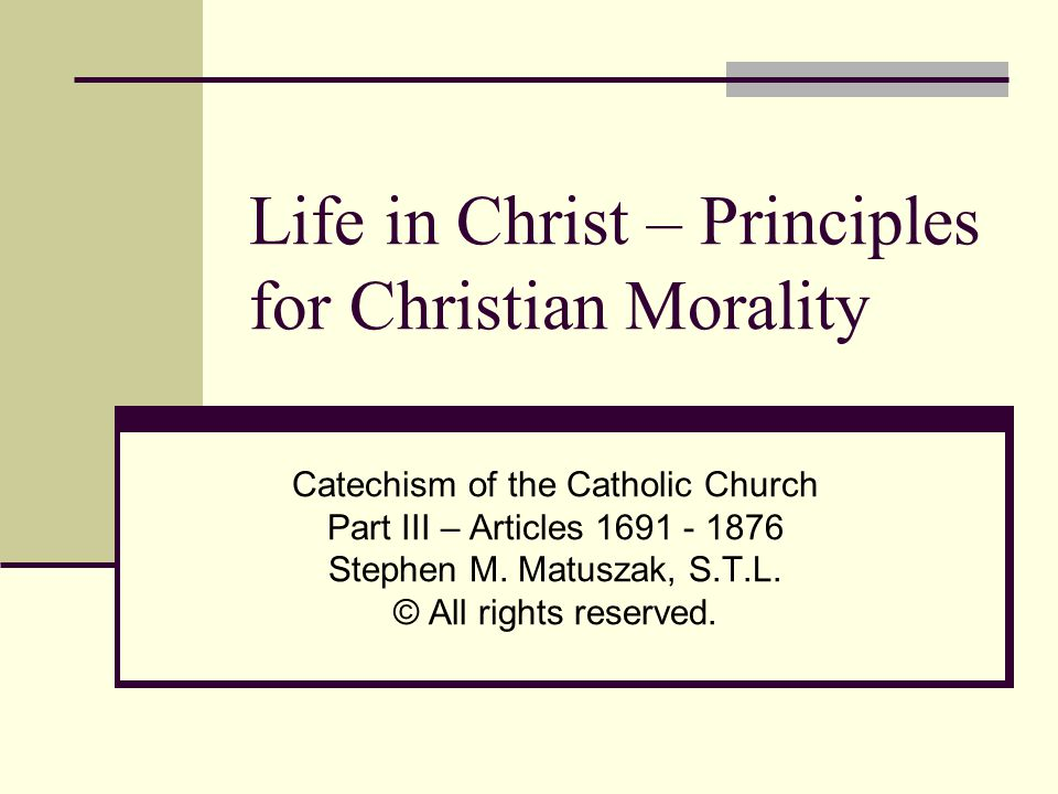 Life in Christ – Principles for Christian Morality Catechism of the Catholic Church Part III – Articles 1691 - 1876 Stephen M.