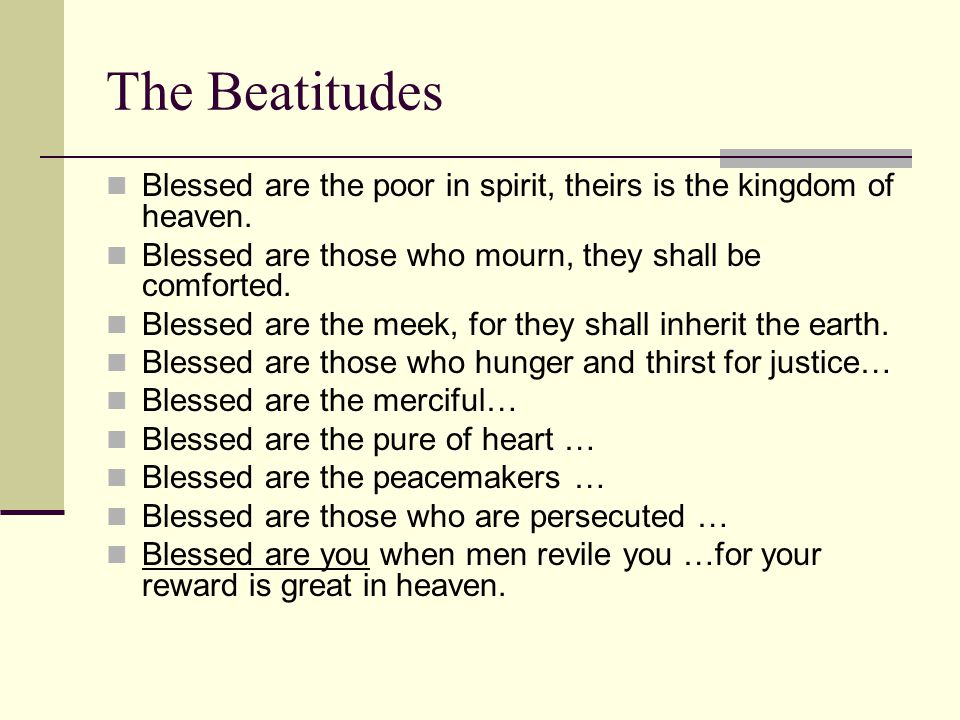 The Beatitudes Blessed are the poor in spirit, theirs is the kingdom of heaven.