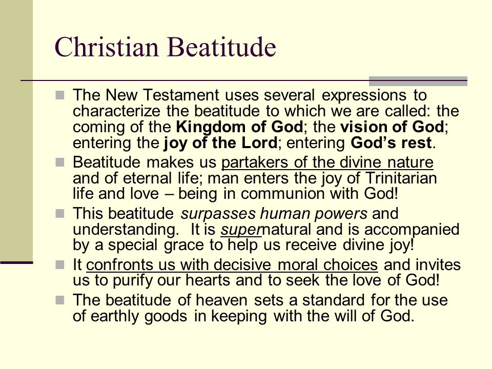 Christian Beatitude The New Testament uses several expressions to characterize the beatitude to which we are called: the coming of the Kingdom of God;