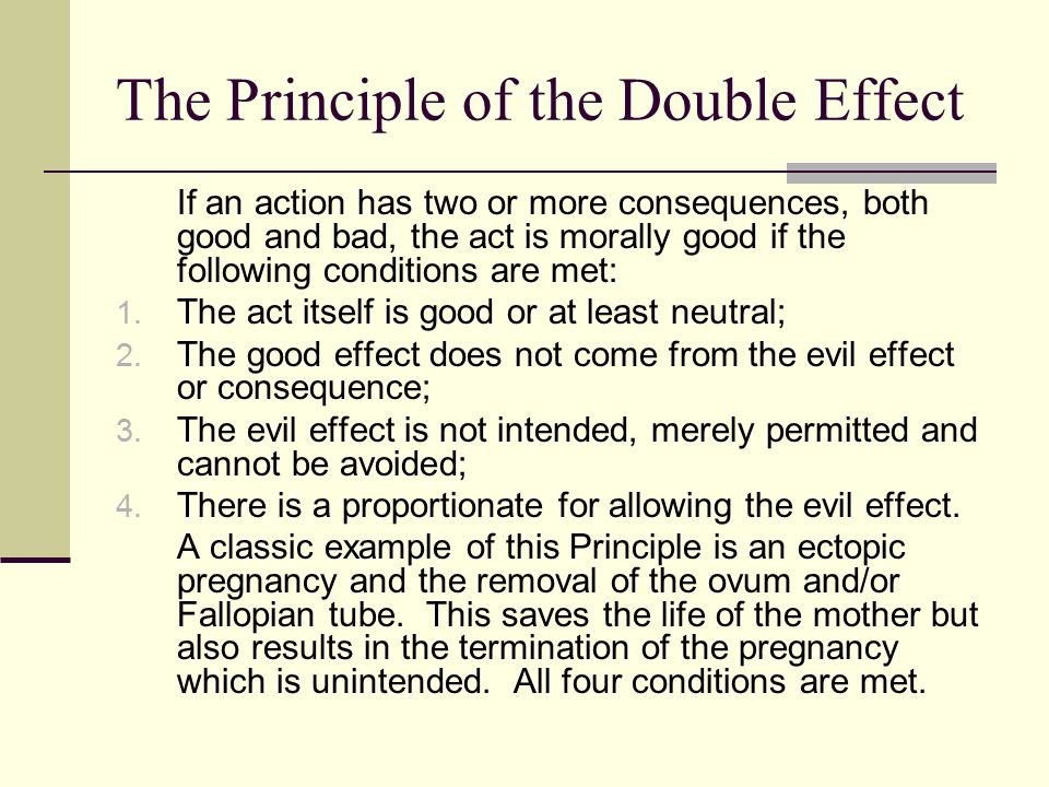 The Principle of the Double Effect If an action has two or more consequences, both good and bad, the act is morally good if the following conditions are met: 1.