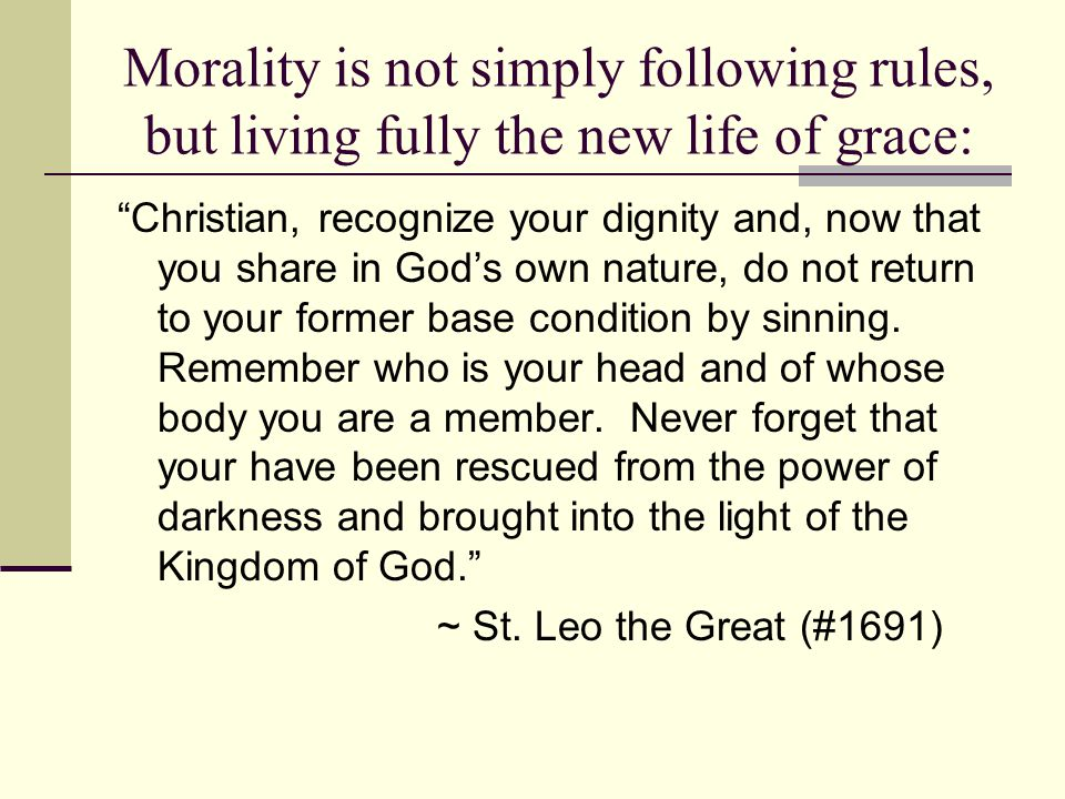 Morality is not simply following rules, but living fully the new life of grace: Christian, recognize your dignity and, now that you share in God's own nature, do not return to your former base condition by sinning.