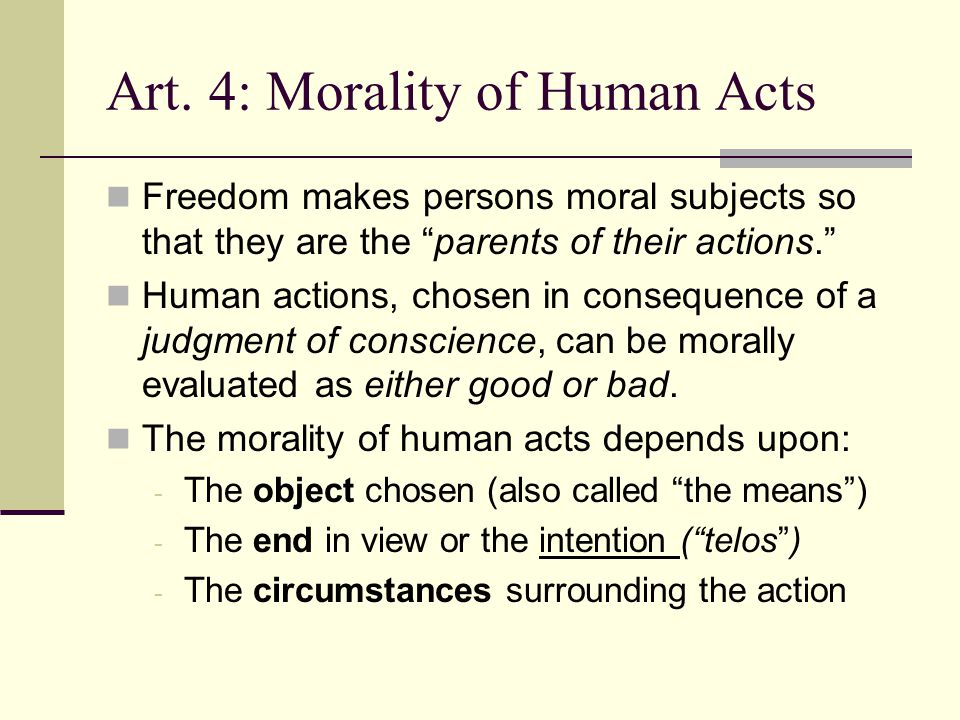 "Art. 4: Morality of Human Acts Freedom makes persons moral subjects so that they are the ""parents of their actions."" Human actions, chosen in conseque"
