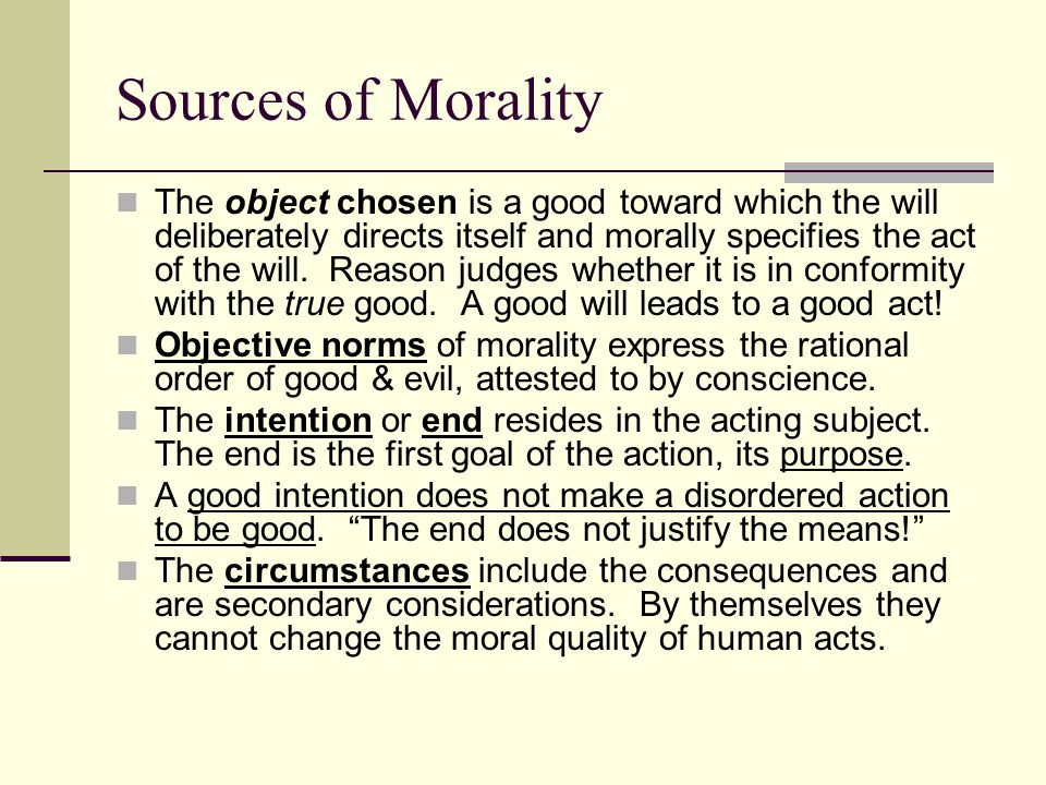 Sources of Morality The object chosen is a good toward which the will deliberately directs itself and morally specifies the act of the will. Reason ju