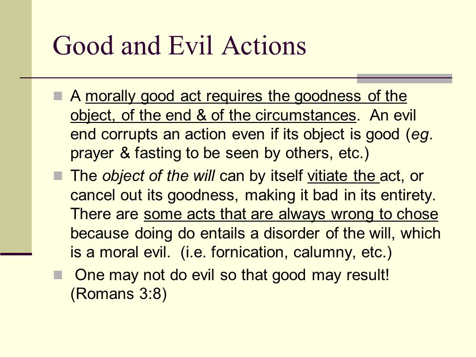 Good and Evil Actions A morally good act requires the goodness of the object, of the end & of the circumstances.