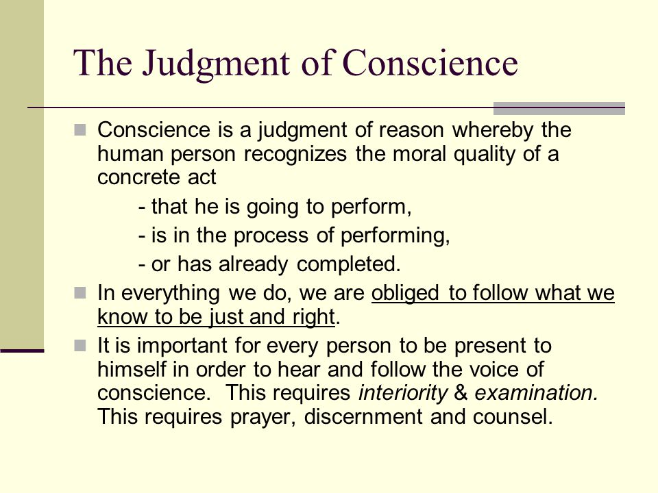 The Judgment of Conscience Conscience is a judgment of reason whereby the human person recognizes the moral quality of a concrete act - that he is goi