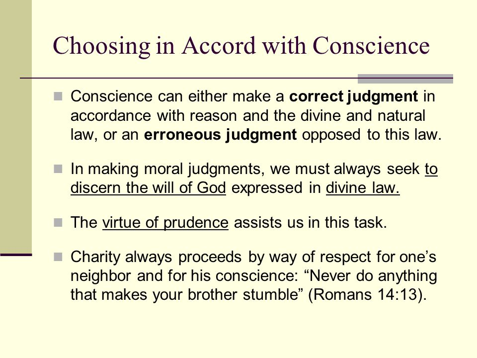 Choosing in Accord with Conscience Conscience can either make a correct judgment in accordance with reason and the divine and natural law, or an erroneous judgment opposed to this law.