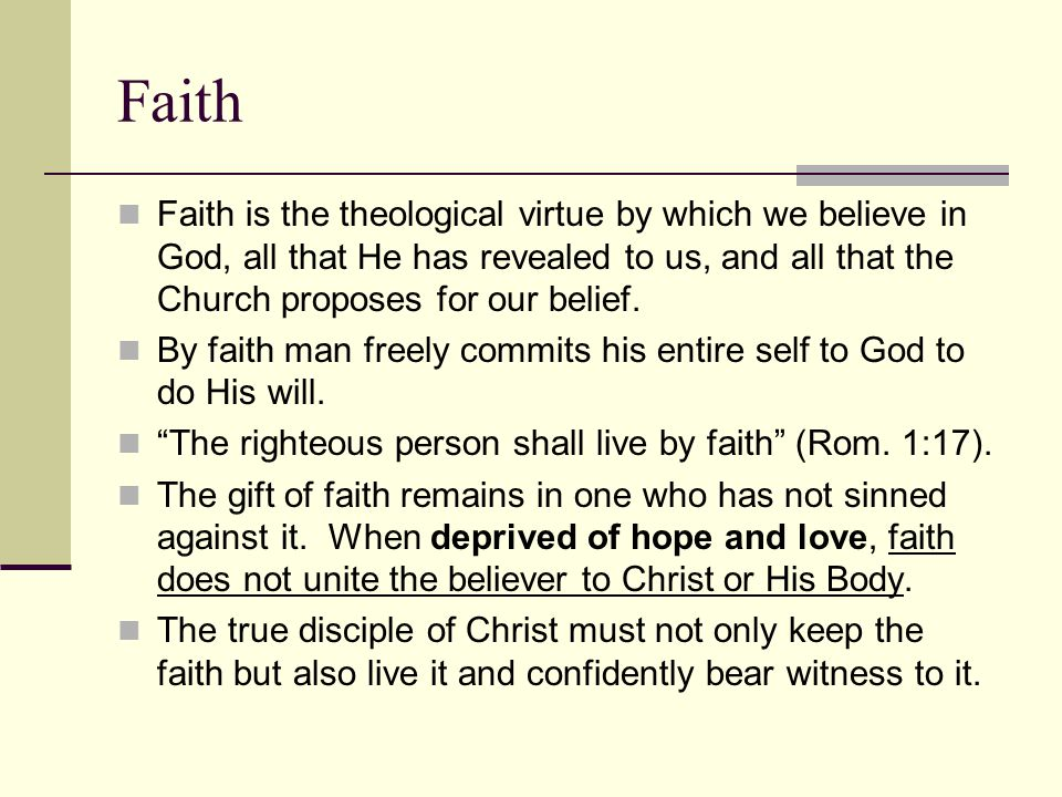 Faith Faith is the theological virtue by which we believe in God, all that He has revealed to us, and all that the Church proposes for our belief.