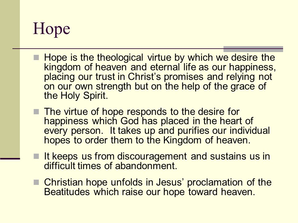 Hope Hope is the theological virtue by which we desire the kingdom of heaven and eternal life as our happiness, placing our trust in Christ's promises and relying not on our own strength but on the help of the grace of the Holy Spirit.