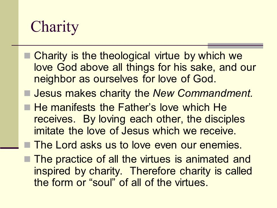 Charity Charity is the theological virtue by which we love God above all things for his sake, and our neighbor as ourselves for love of God. Jesus mak