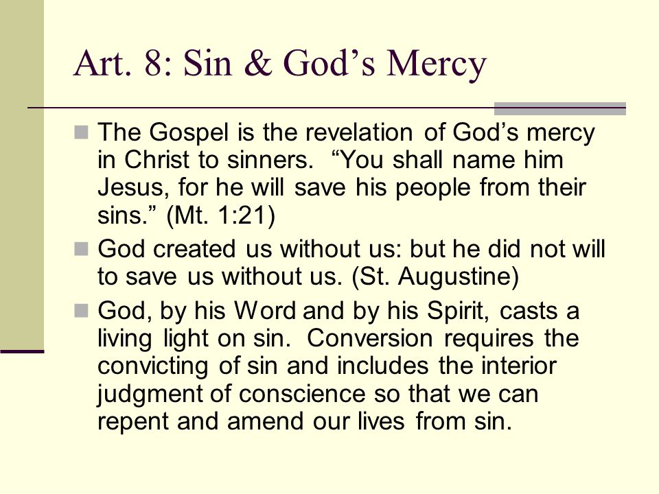 "Art. 8: Sin & God's Mercy The Gospel is the revelation of God's mercy in Christ to sinners. ""You shall name him Jesus, for he will save his people fro"