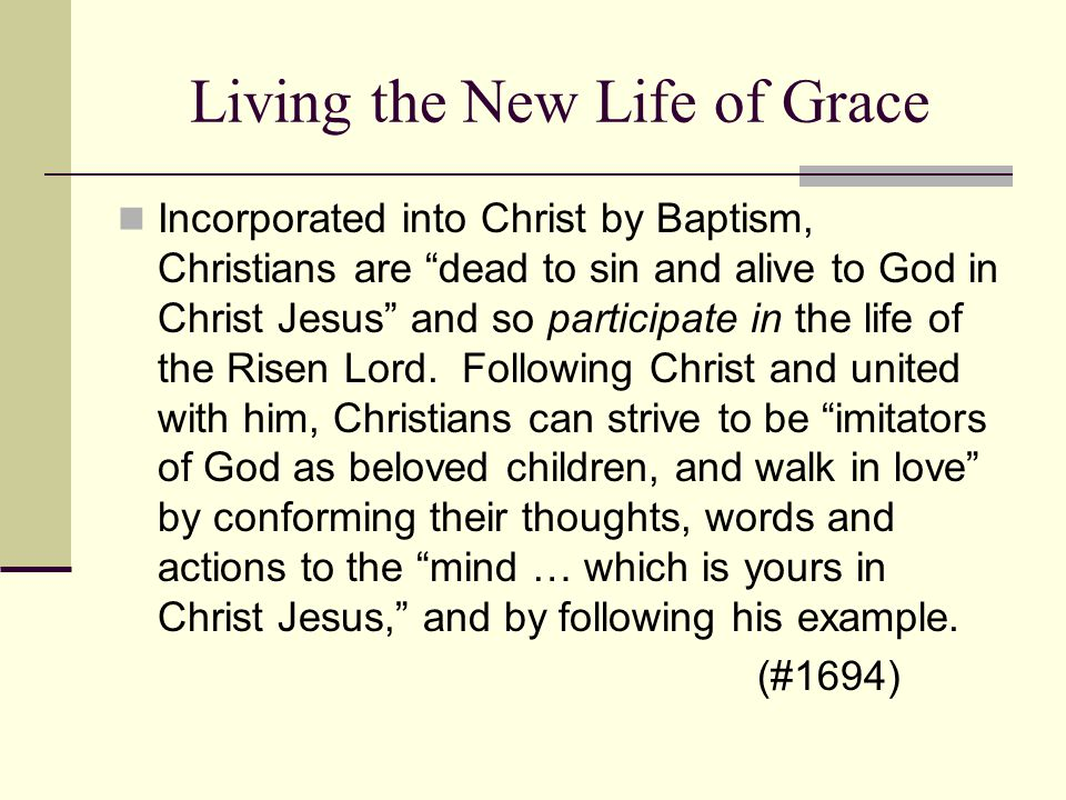 "Living the New Life of Grace Incorporated into Christ by Baptism, Christians are ""dead to sin and alive to God in Christ Jesus"" and so participate in"