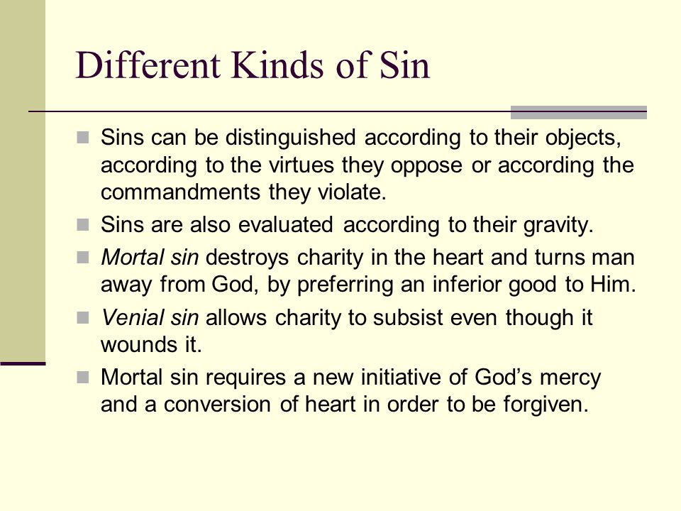 Different Kinds of Sin Sins can be distinguished according to their objects, according to the virtues they oppose or according the commandments they violate.