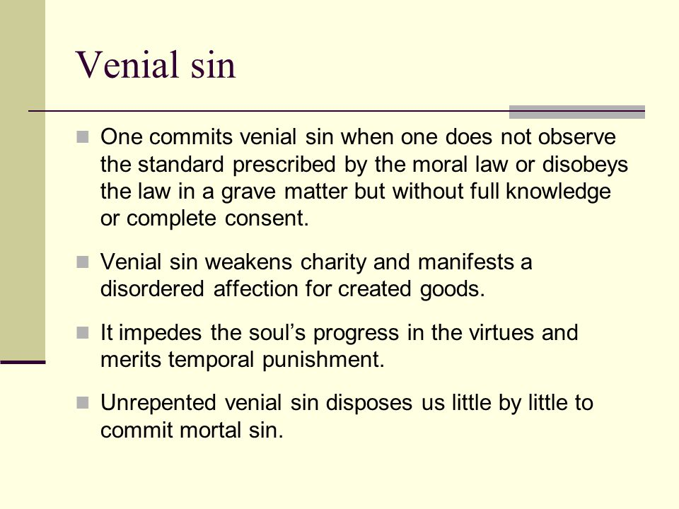 Venial sin One commits venial sin when one does not observe the standard prescribed by the moral law or disobeys the law in a grave matter but without