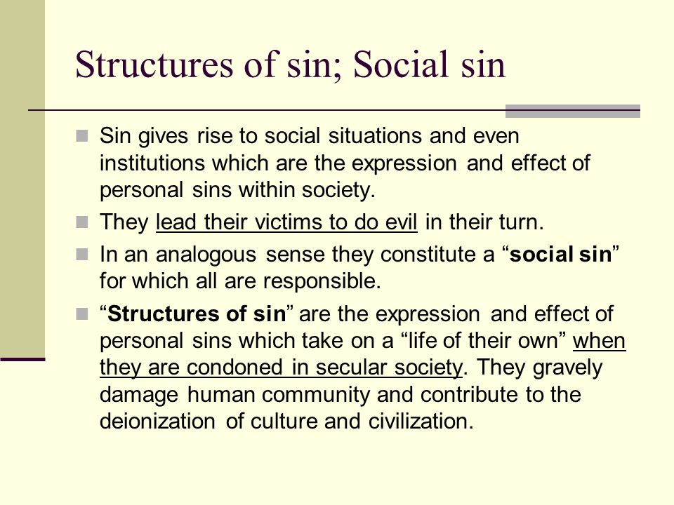 Structures of sin; Social sin Sin gives rise to social situations and even institutions which are the expression and effect of personal sins within so