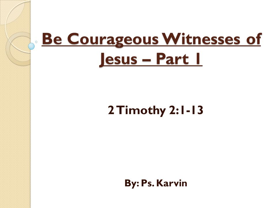 Be Courageous Witnesses of Jesus – Part 1 2 Timothy 2:1-13 By: Ps. Karvin