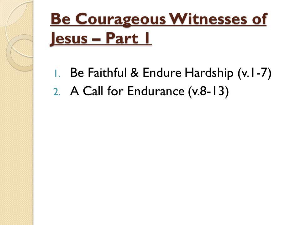 Be Courageous Witnesses of Jesus – Part 1 1. Be Faithful & Endure Hardship (v.1-7) 2.