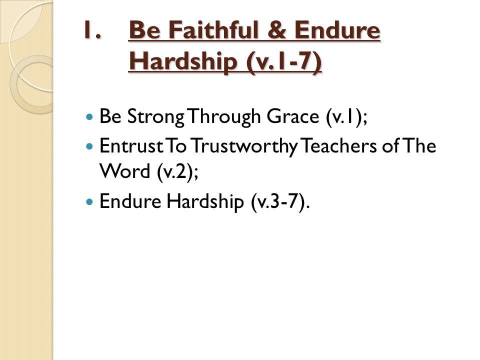 1.Be Faithful & Endure Hardship (v.1-7) Be Strong Through Grace (v.1); Entrust To Trustworthy Teachers of The Word (v.2); Endure Hardship (v.3-7).