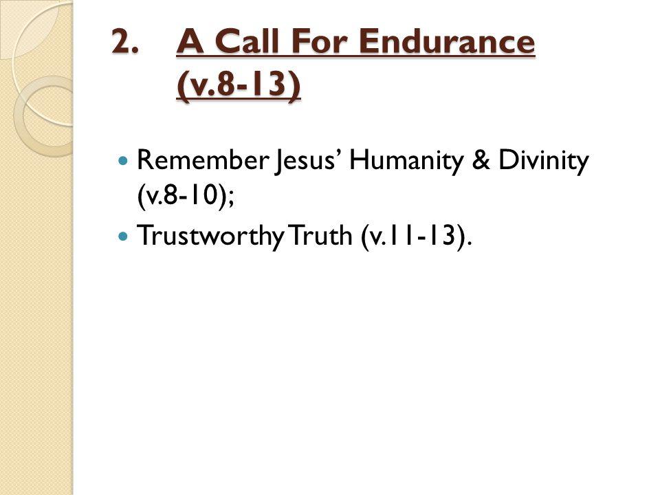 2.A Call For Endurance (v.8-13) Remember Jesus' Humanity & Divinity (v.8-10); Trustworthy Truth (v.11-13).