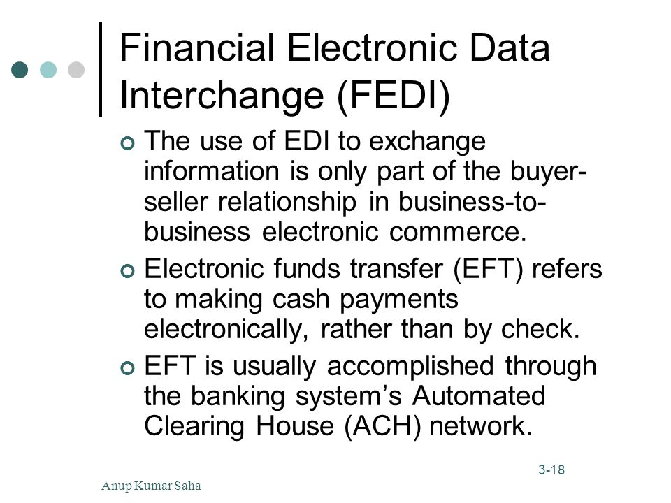 Anup Kumar Saha18 3-18 Financial Electronic Data Interchange (FEDI) The use of EDI to exchange information is only part of the buyer- seller relationship in business-to- business electronic commerce.