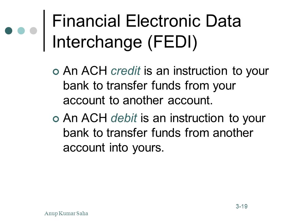 Anup Kumar Saha19 3-19 Financial Electronic Data Interchange (FEDI) An ACH credit is an instruction to your bank to transfer funds from your account to another account.