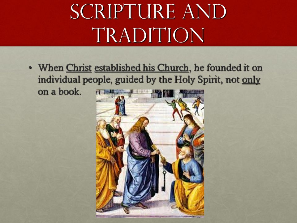 Scripture and Tradition When Christ established his Church, he founded it on individual people, guided by the Holy Spirit, not only on a book.When Christ established his Church, he founded it on individual people, guided by the Holy Spirit, not only on a book.