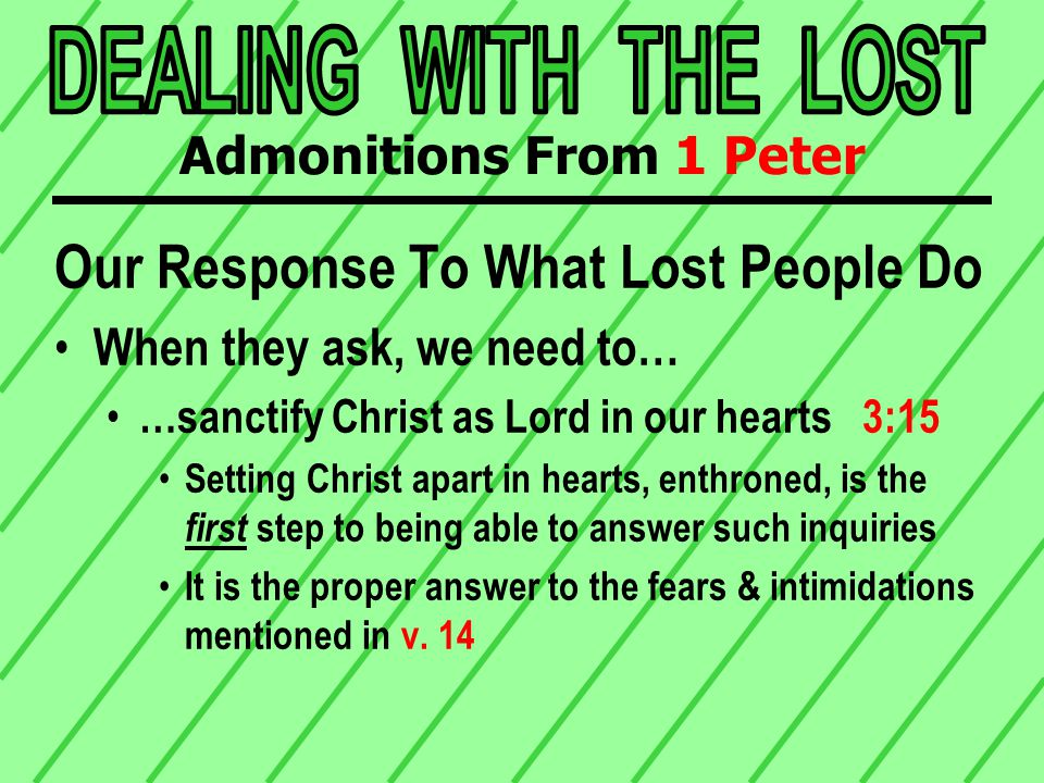 Our Response To What Lost People Do When they ask, we need to… …sanctify Christ as Lord in our hearts 3:15 Setting Christ apart in hearts, enthroned, is the first step to being able to answer such inquiries It is the proper answer to the fears & intimidations mentioned in v.