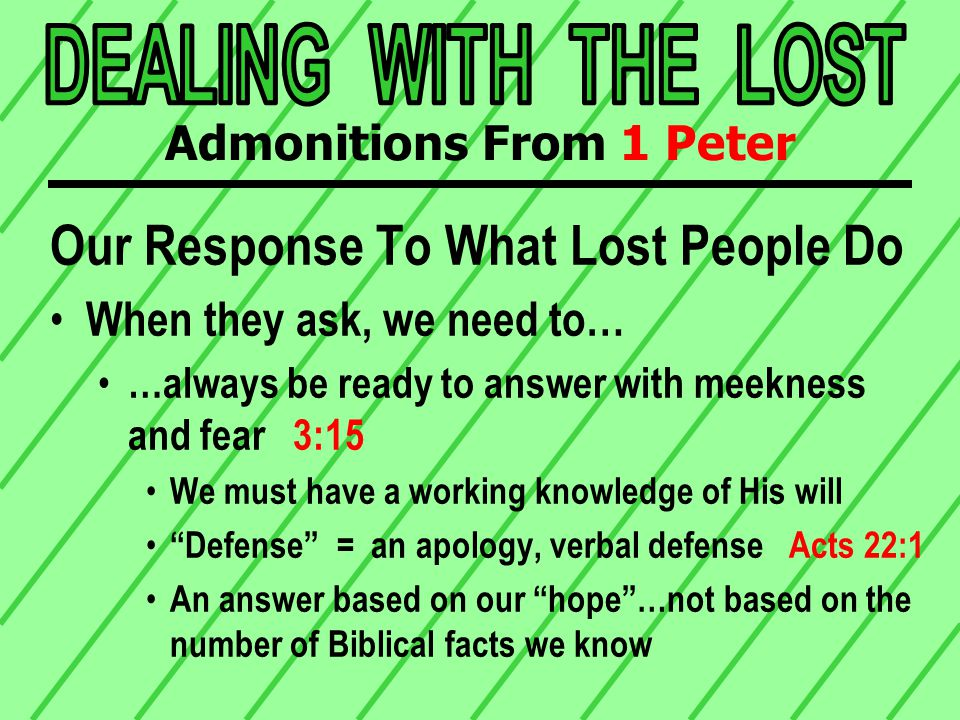 Our Response To What Lost People Do When they ask, we need to… …always be ready to answer with meekness and fear 3:15 We must have a working knowledge of His will Defense = an apology, verbal defense Acts 22:1 An answer based on our hope …not based on the number of Biblical facts we know Admonitions From 1 Peter