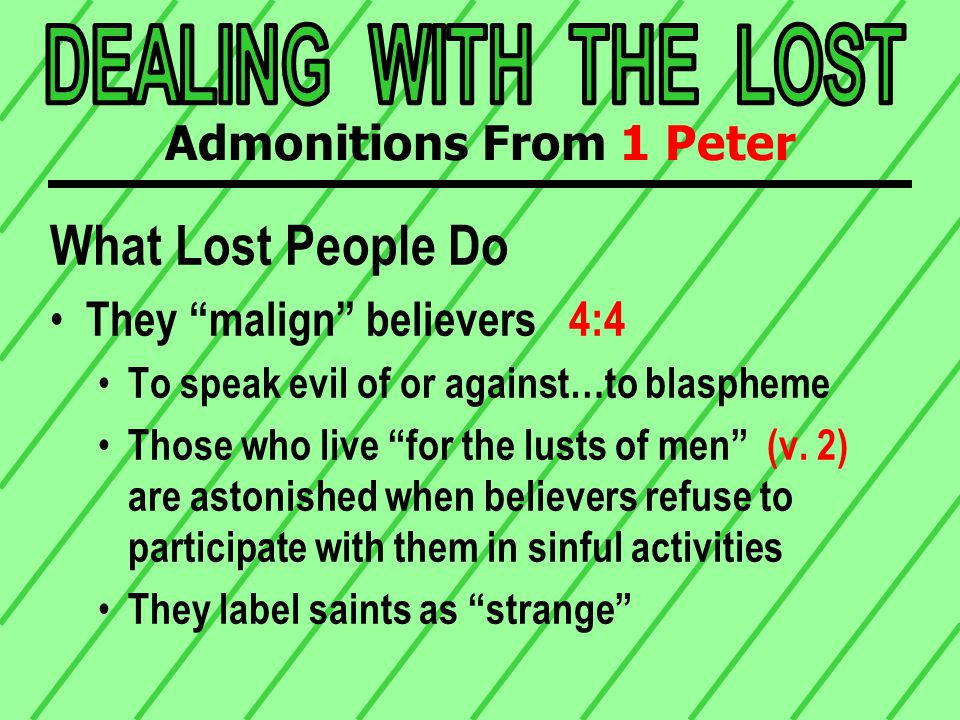 What Lost People Do They malign believers 4:4 Sin & the manner in which it is practiced is emphasized They run to sin Ù more than a mere association; it is an eager participation It is excess Ù an overflowing This is not surprising 1 Jn 3:13 Jn 15:18-19 Admonitions From 1 Peter