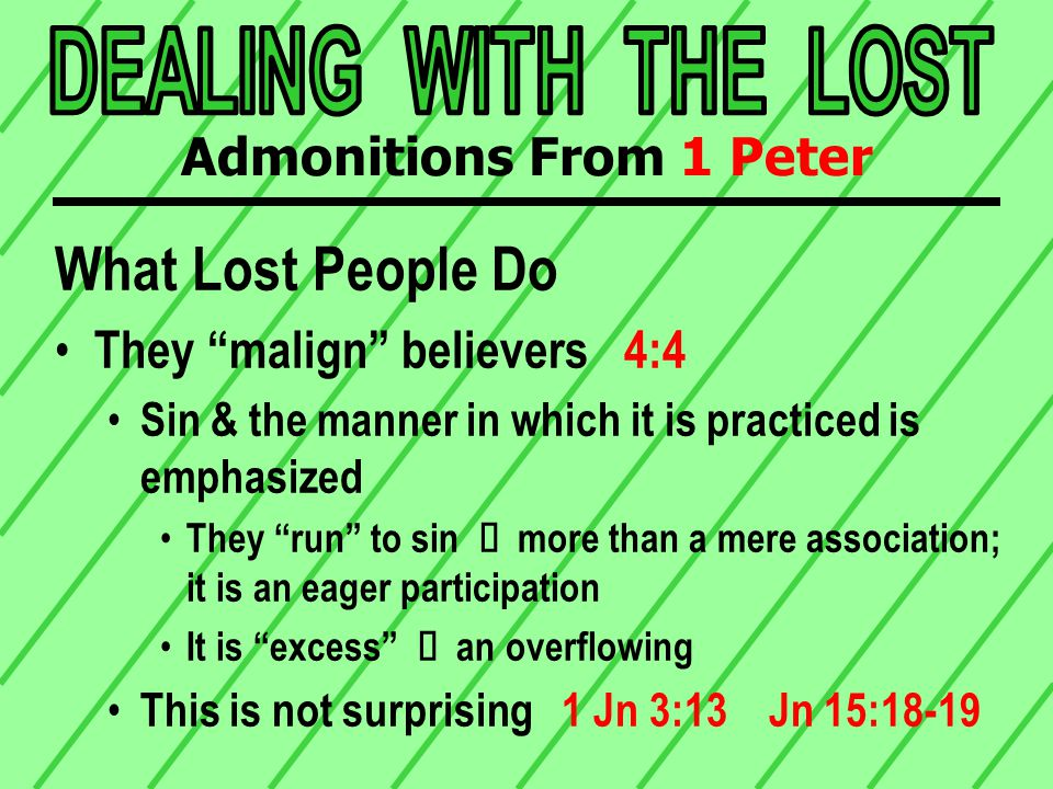 Conclusion Generally speaking, lost people fall into 3 categories: The uninterested Ù they malign The curious Ù they ask The interested Ù they observe Admonitions From 1 Peter