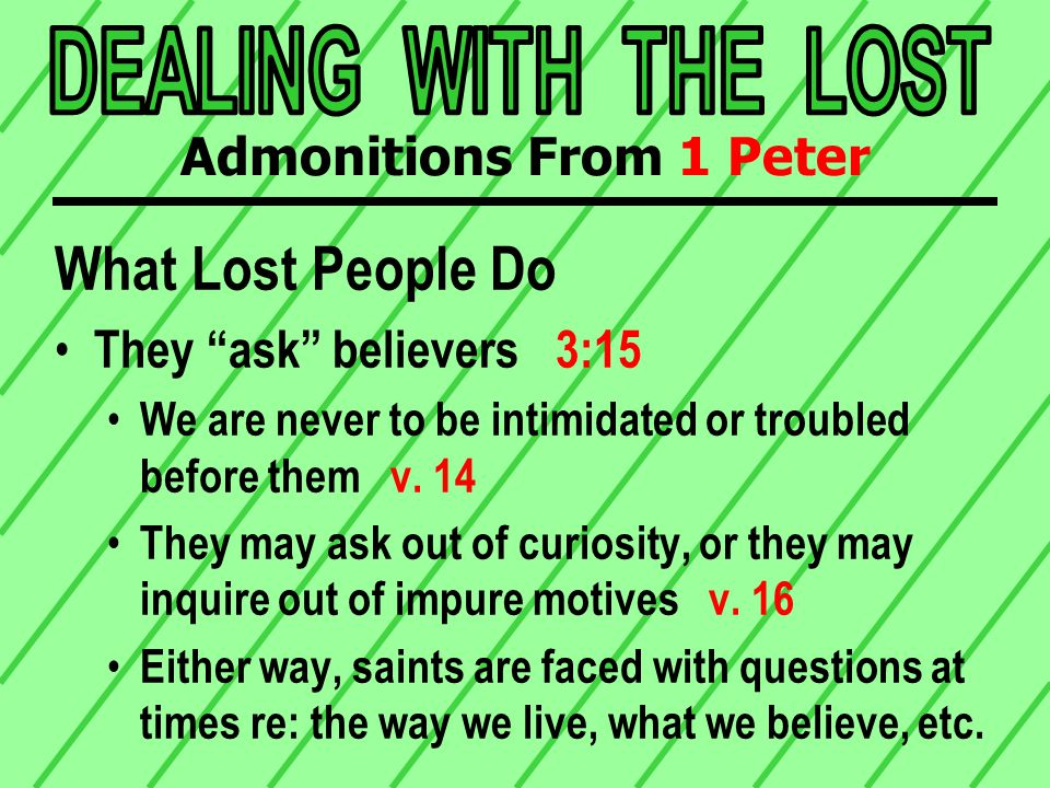 What Lost People Do They observe believers 2:12 Sometimes, unbelievers watch how we live To scrutinize minutely, to examine carefully They may be looking for ways to criticize later They may be curious, or genuinely interested For whatever reason, believers need to remember that others always watch us Admonitions From 1 Peter